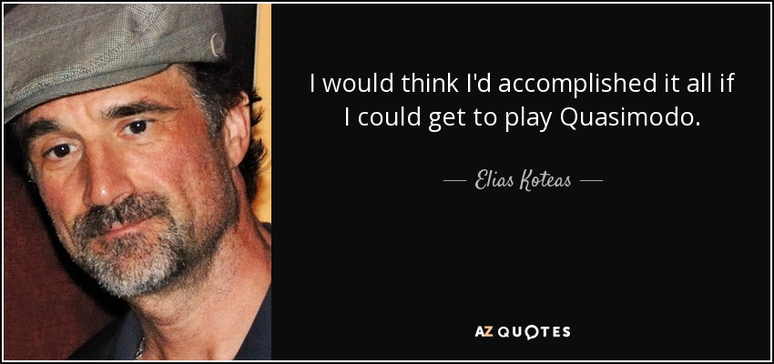 I would think I'd accomplished it all if I could get to play Quasimodo. - Elias Koteas
