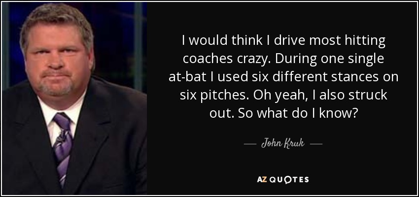 I would think I drive most hitting coaches crazy. During one single at-bat I used six different stances on six pitches. Oh yeah, I also struck out. So what do I know? - John Kruk