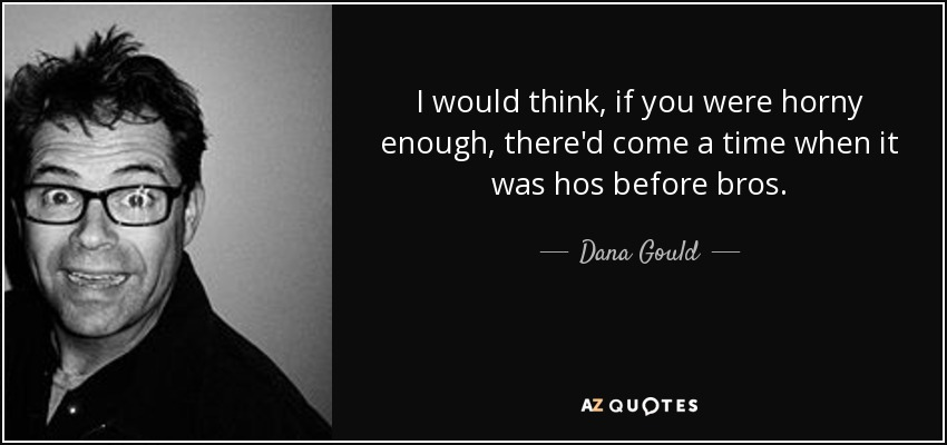 I would think, if you were horny enough, there'd come a time when it was hos before bros. - Dana Gould