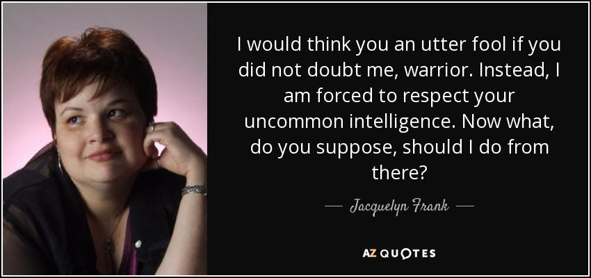I would think you an utter fool if you did not doubt me, warrior. Instead, I am forced to respect your uncommon intelligence. Now what, do you suppose, should I do from there? - Jacquelyn Frank