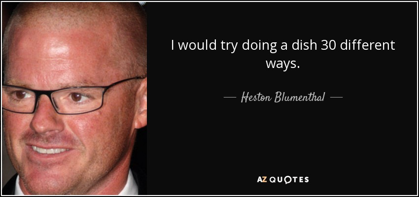 I would try doing a dish 30 different ways. - Heston Blumenthal