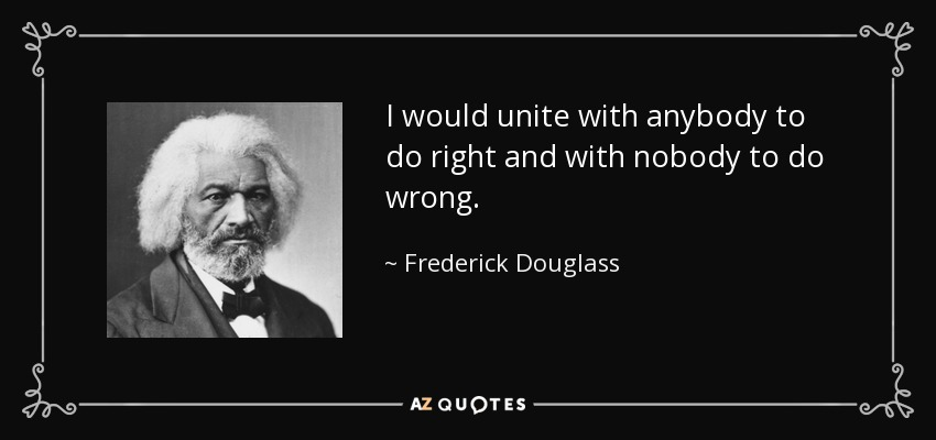 I would unite with anybody to do right and with nobody to do wrong. - Frederick Douglass