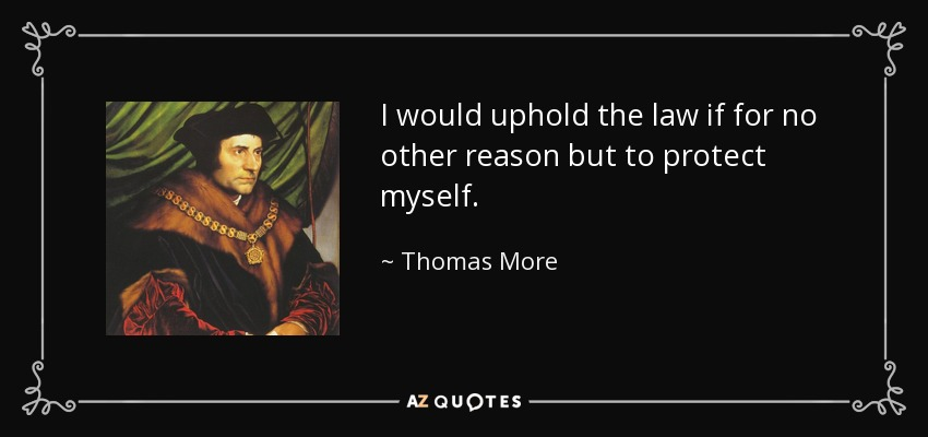 I would uphold the law if for no other reason but to protect myself. - Thomas More