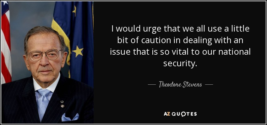 I would urge that we all use a little bit of caution in dealing with an issue that is so vital to our national security. - Theodore Stevens