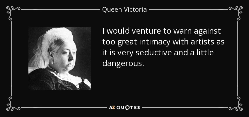 I would venture to warn against too great intimacy with artists as it is very seductive and a little dangerous. - Queen Victoria