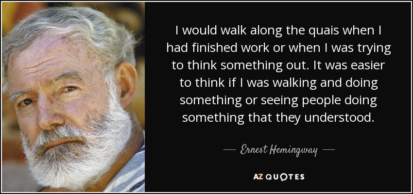 I would walk along the quais when I had finished work or when I was trying to think something out. It was easier to think if I was walking and doing something or seeing people doing something that they understood. - Ernest Hemingway