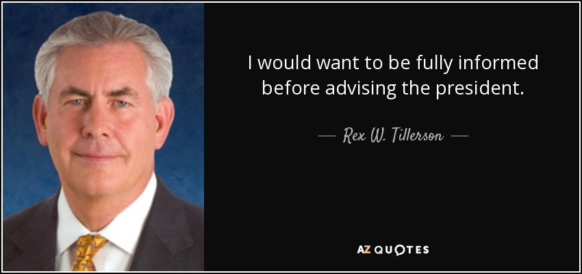 I would want to be fully informed before advising the president. - Rex W. Tillerson