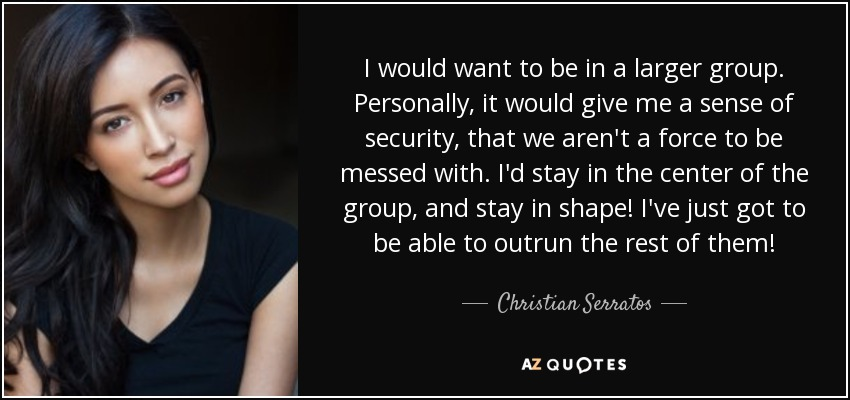 I would want to be in a larger group. Personally, it would give me a sense of security, that we aren't a force to be messed with. I'd stay in the center of the group, and stay in shape! I've just got to be able to outrun the rest of them! - Christian Serratos