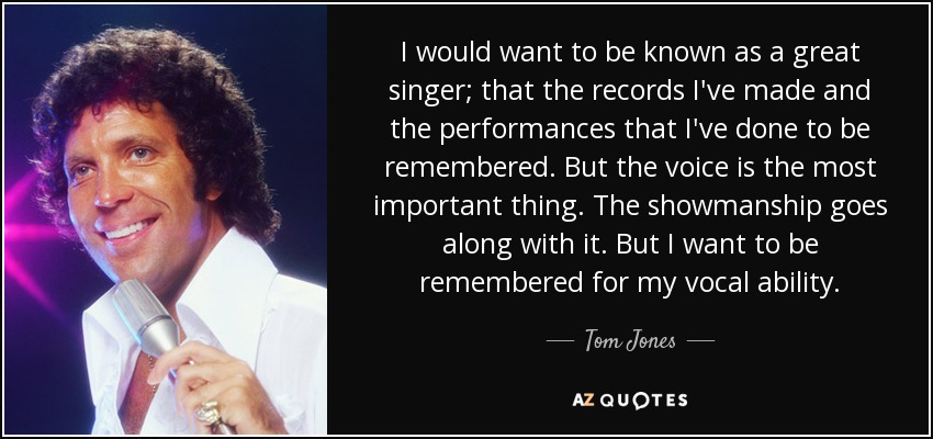 I would want to be known as a great singer; that the records I've made and the performances that I've done to be remembered. But the voice is the most important thing. The showmanship goes along with it. But I want to be remembered for my vocal ability. - Tom Jones