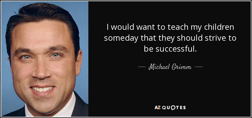 I would want to teach my children someday that they should strive to be successful. - Michael Grimm