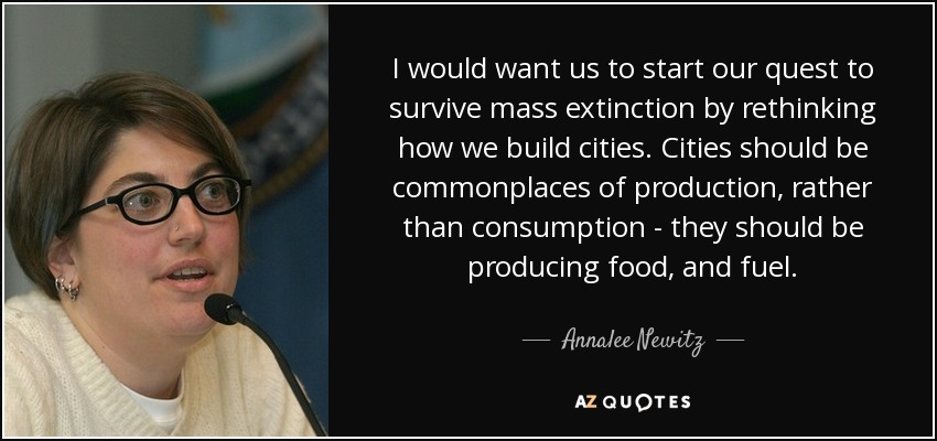 I would want us to start our quest to survive mass extinction by rethinking how we build cities. Cities should be commonplaces of production, rather than consumption - they should be producing food, and fuel. - Annalee Newitz