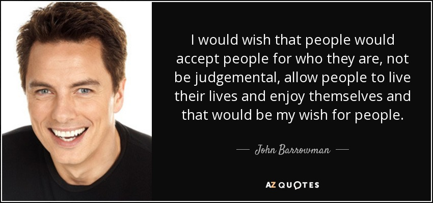 I would wish that people would accept people for who they are, not be judgemental, allow people to live their lives and enjoy themselves and that would be my wish for people. - John Barrowman