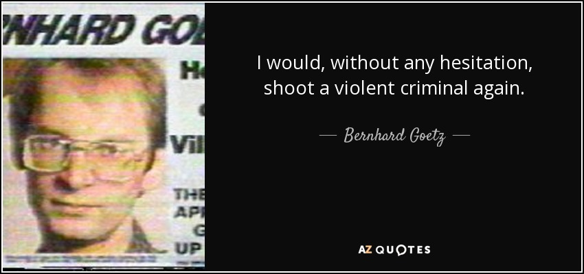 I would, without any hesitation, shoot a violent criminal again. - Bernhard Goetz