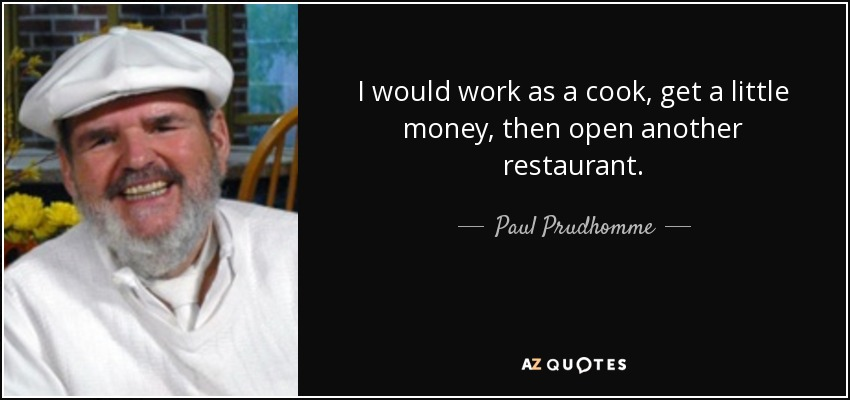 I would work as a cook, get a little money, then open another restaurant. - Paul Prudhomme