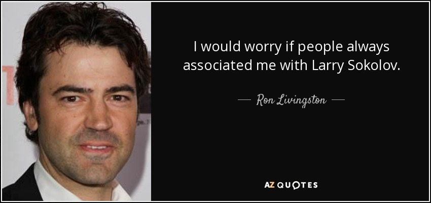 I would worry if people always associated me with Larry Sokolov. - Ron Livingston