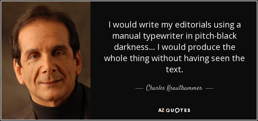 I would write my editorials using a manual typewriter in pitch-black darkness... I would produce the whole thing without having seen the text. - Charles Krauthammer