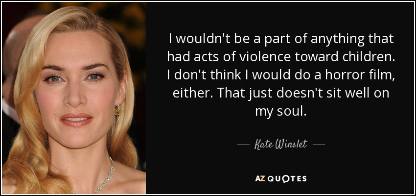 I wouldn't be a part of anything that had acts of violence toward children. I don't think I would do a horror film, either. That just doesn't sit well on my soul. - Kate Winslet
