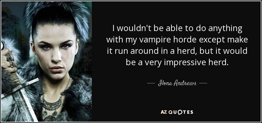 I wouldn't be able to do anything with my vampire horde except make it run around in a herd, but it would be a very impressive herd. - Ilona Andrews