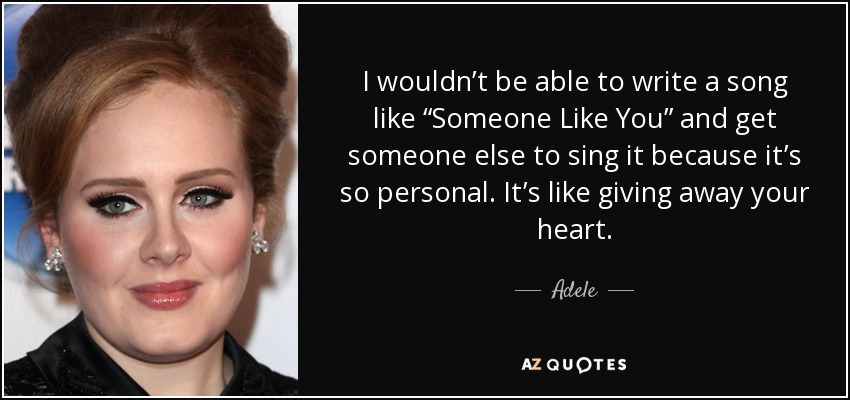 "I wouldn't be able to write a song like ""Someone Like You"" and get someone else to sing it because it's so personal. It's like giving away your heart. - Adele"