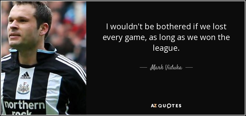 I wouldn't be bothered if we lost every game, as long as we won the league. - Mark Viduka