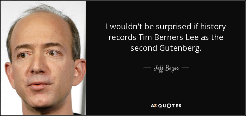 I wouldn't be surprised if history records Tim Berners-Lee as the second Gutenberg. - Jeff Bezos
