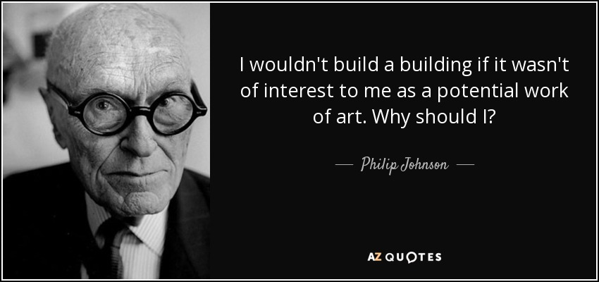 I wouldn't build a building if it wasn't of interest to me as a potential work of art. Why should I? - Philip Johnson