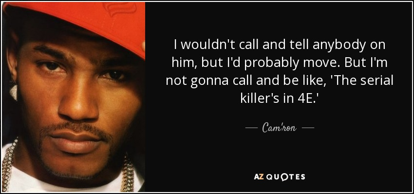 I wouldn't call and tell anybody on him, but I'd probably move. But I'm not gonna call and be like, 'The serial killer's in 4E.' - Cam'ron