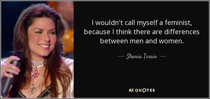 I wouldn't call myself a feminist, because I think there are differences between men and women. - Shania Twain