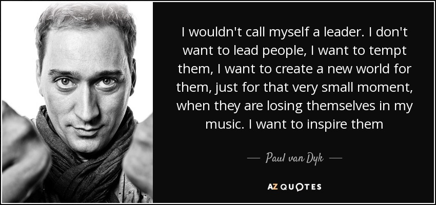 I wouldn't call myself a leader. I don't want to lead people, I want to tempt them, I want to create a new world for them, just for that very small moment, when they are losing themselves in my music. I want to inspire them - Paul van Dyk
