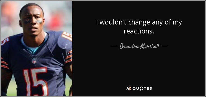 I wouldn't change any of my reactions. - Brandon Marshall