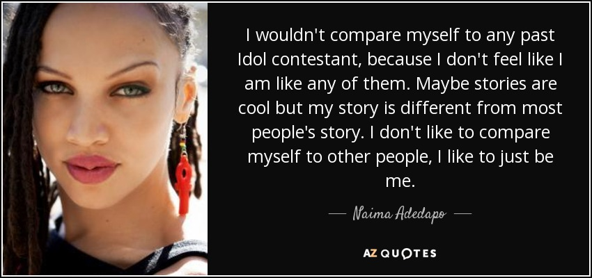 I wouldn't compare myself to any past Idol contestant, because I don't feel like I am like any of them. Maybe stories are cool but my story is different from most people's story. I don't like to compare myself to other people, I like to just be me. - Naima Adedapo