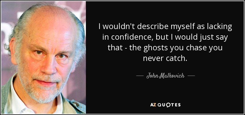 I wouldn't describe myself as lacking in confidence, but I would just say that - the ghosts you chase you never catch. - John Malkovich