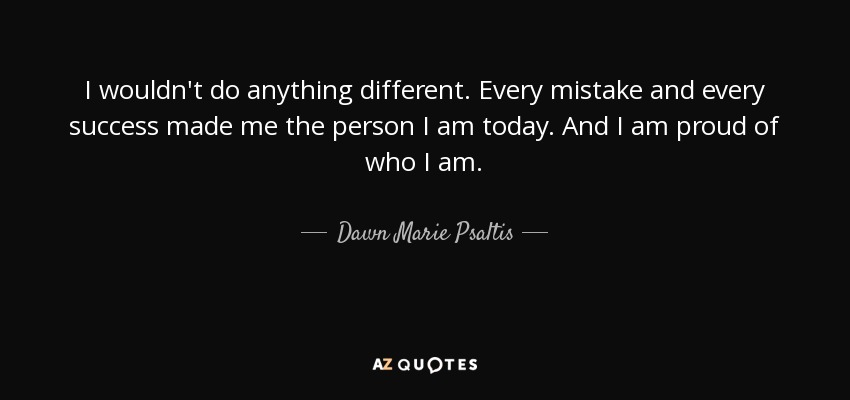 Dawn Marie Psaltis Quote I Wouldnt Do Anything Different Every