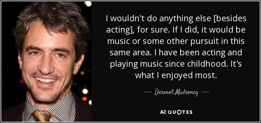 I wouldn't do anything else [besides acting], for sure. If I did, it would be music or some other pursuit in this same area. I have been acting and playing music since childhood. It's what I enjoyed most. - Dermot Mulroney
