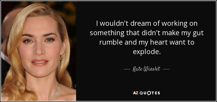 I wouldn't dream of working on something that didn't make my gut rumble and my heart want to explode. - Kate Winslet