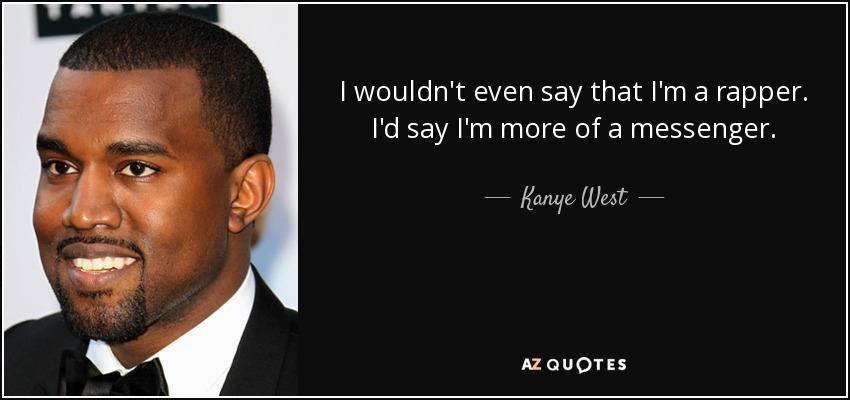 I wouldn't even say that I'm a rapper. I'd say I'm more of a messenger. - Kanye West