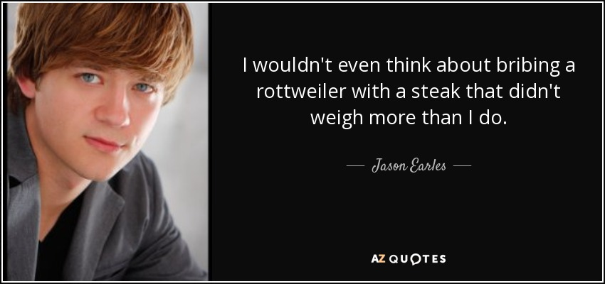 I wouldn't even think about bribing a rottweiler with a steak that didn't weigh more than I do. - Jason Earles