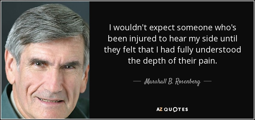 I wouldn't expect someone who's been injured to hear my side until they felt that I had fully understood the depth of their pain. - Marshall B. Rosenberg
