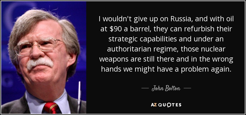 I wouldn't give up on Russia, and with oil at $90 a barrel, they can refurbish their strategic capabilities and under an authoritarian regime, those nuclear weapons are still there and in the wrong hands we might have a problem again. - John Bolton