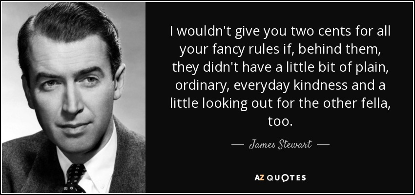 I wouldn't give you two cents for all your fancy rules if, behind them, they didn't have a little bit of plain, ordinary, everyday kindness and a little looking out for the other fella, too. - James Stewart