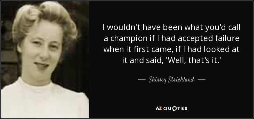 I wouldn't have been what you'd call a champion if I had accepted failure when it first came, if I had looked at it and said, 'Well, that's it.' - Shirley Strickland