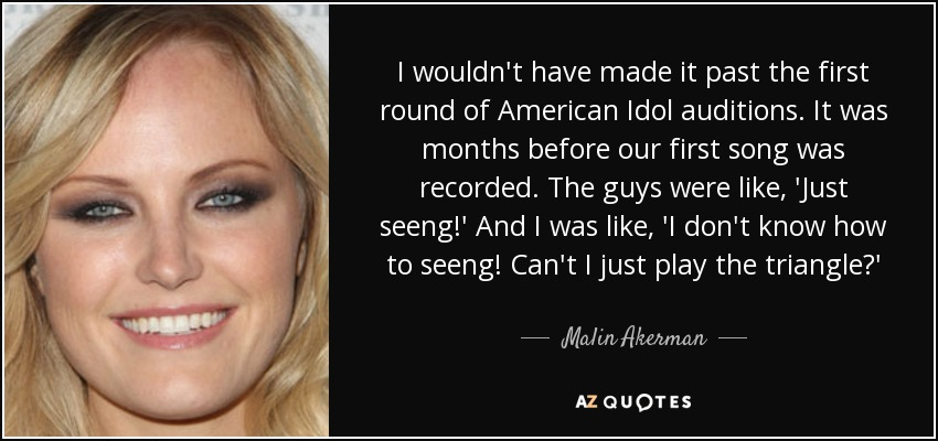 I wouldn't have made it past the first round of American Idol auditions. It was months before our first song was recorded. The guys were like, 'Just seeng!' And I was like, 'I don't know how to seeng! Can't I just play the triangle?' - Malin Akerman