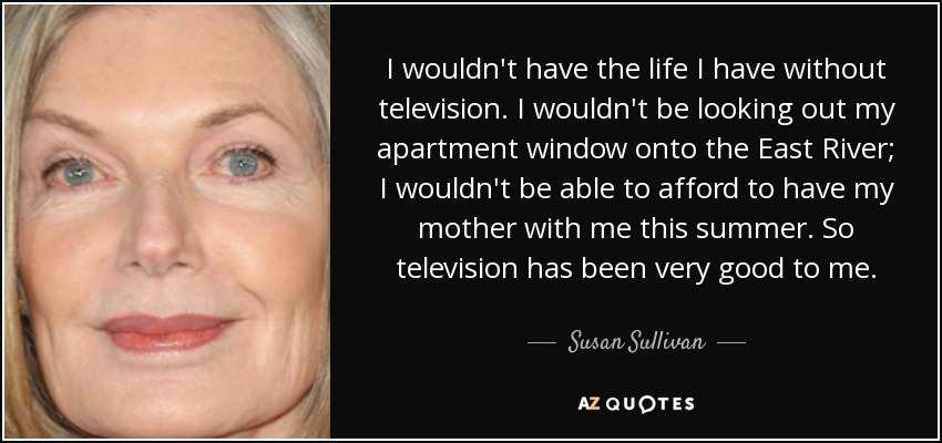 I wouldn't have the life I have without television. I wouldn't be looking out my apartment window onto the East River; I wouldn't be able to afford to have my mother with me this summer. So television has been very good to me. - Susan Sullivan