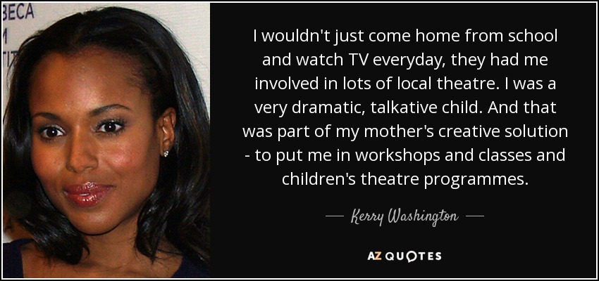 I wouldn't just come home from school and watch TV everyday, they had me involved in lots of local theatre. I was a very dramatic, talkative child. And that was part of my mother's creative solution - to put me in workshops and classes and children's theatre programmes. - Kerry Washington