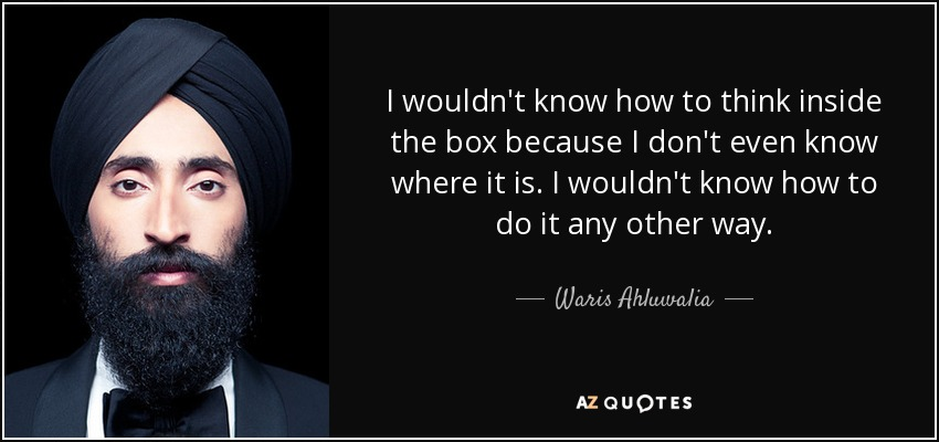 I wouldn't know how to think inside the box because I don't even know where it is. I wouldn't know how to do it any other way. - Waris Ahluwalia
