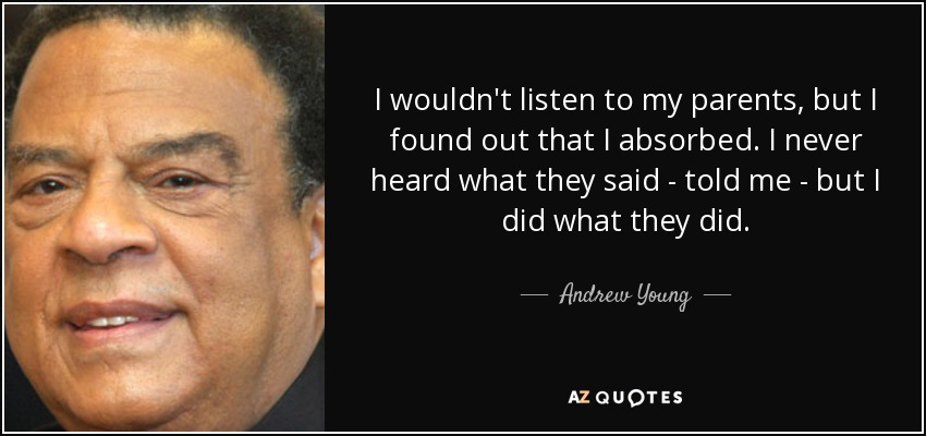 I wouldn't listen to my parents, but I found out that I absorbed. I never heard what they said - told me - but I did what they did. - Andrew Young