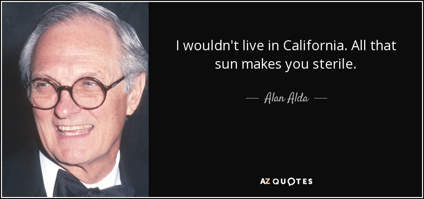 I wouldn't live in California. All that sun makes you sterile. - Alan Alda