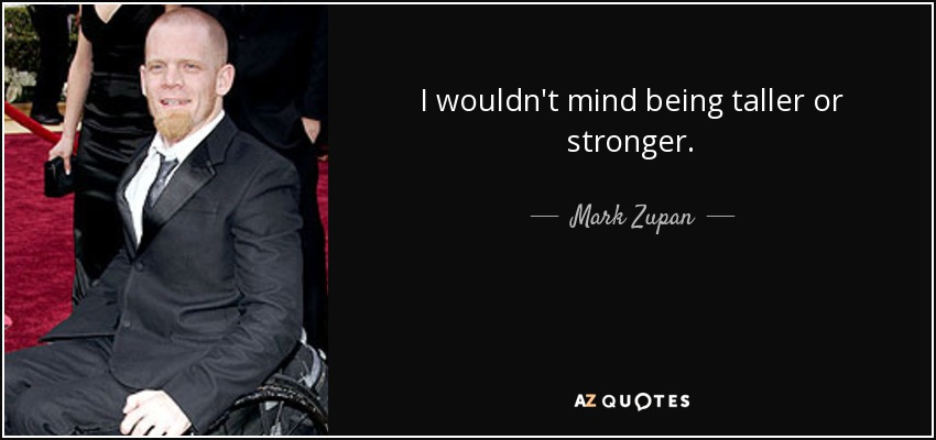 I wouldn't mind being taller or stronger. - Mark Zupan