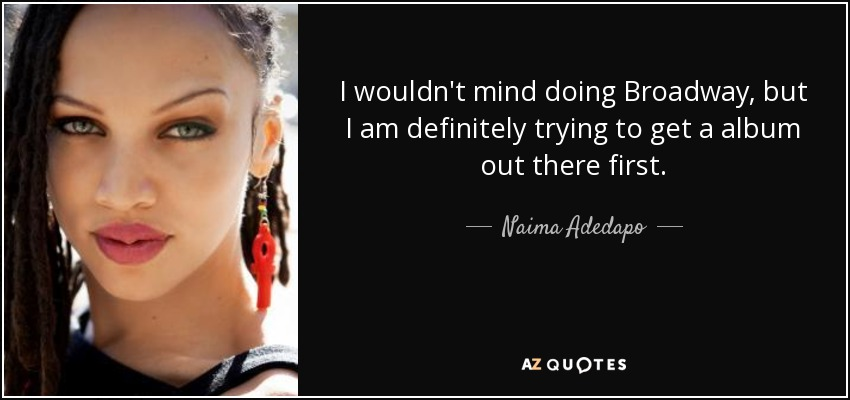 I wouldn't mind doing Broadway, but I am definitely trying to get a album out there first. - Naima Adedapo
