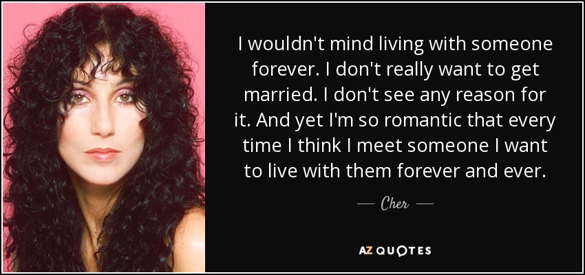 I wouldn't mind living with someone forever. I don't really want to get married. I don't see any reason for it. And yet I'm so romantic that every time I think I meet someone I want to live with them forever and ever. - Cher